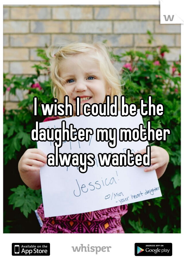 I wish I could be the daughter my mother always wanted