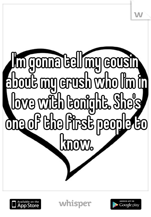 I'm gonna tell my cousin about my crush who I'm in love with tonight. She's one of the first people to know.