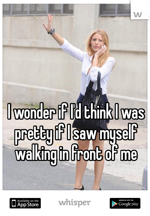 I wonder if I'd think I was pretty if I saw myself walking in front of me