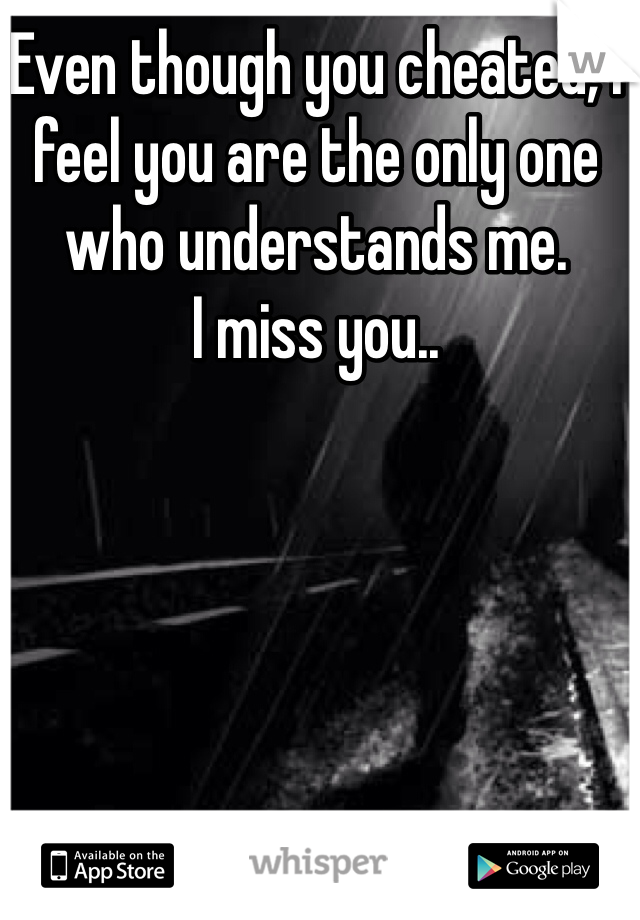 Even though you cheated, I feel you are the only one who understands me. I miss you..