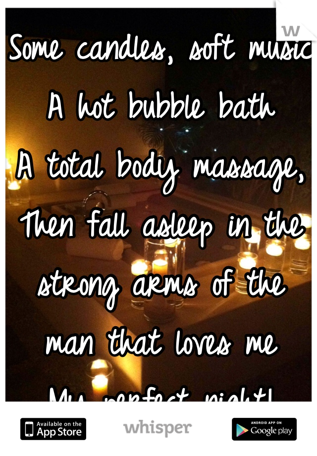 Some candles, soft music A hot bubble bath A total body massage,  Then fall asleep in the strong arms of the  man that loves me My perfect night!