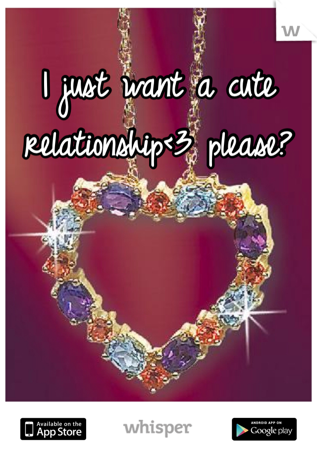 I just want a cute relationship<3 please?