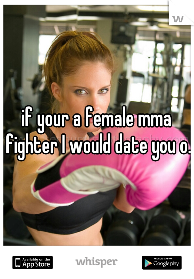 if your a female mma fighter I would date you o.o
