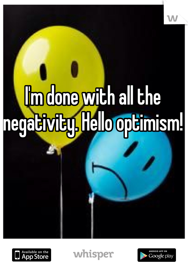 I'm done with all the negativity. Hello optimism!