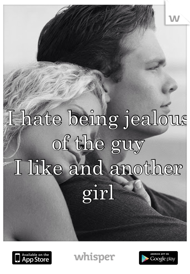 I hate being jealous of the guy I like and another girl