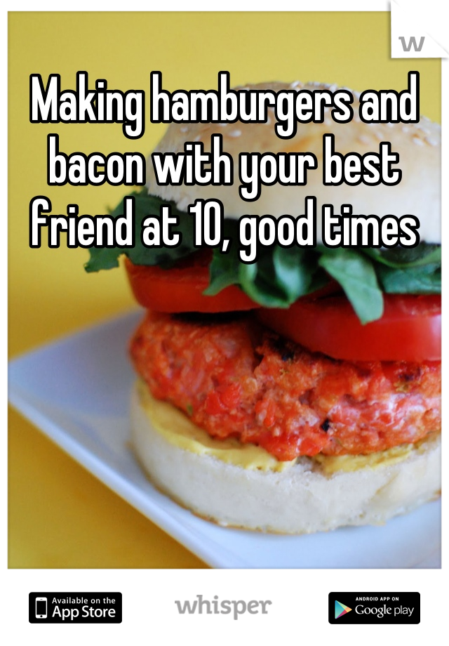 Making hamburgers and bacon with your best friend at 10, good times