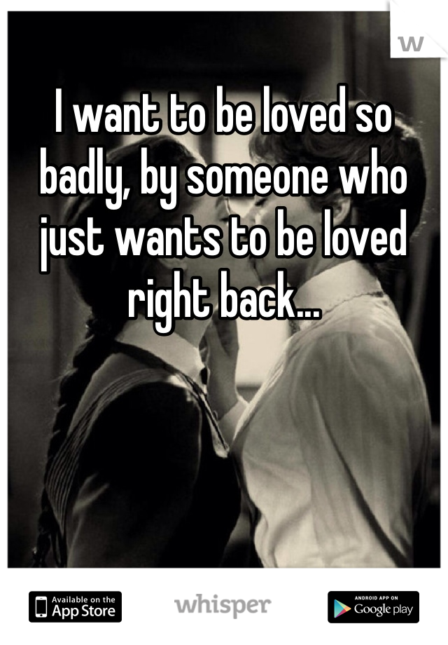 I want to be loved so badly, by someone who just wants to be loved right back...