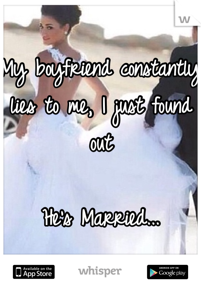 My boyfriend constantly lies to me, I just found out  He's Married...