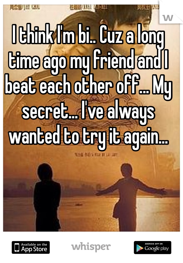 I think I'm bi.. Cuz a long time ago my friend and I beat each other off... My secret... I've always wanted to try it again...