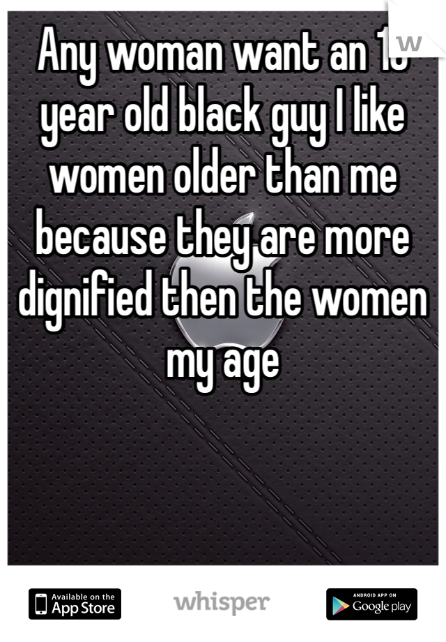 Any woman want an 18 year old black guy I like women older than me because they are more dignified then the women my age