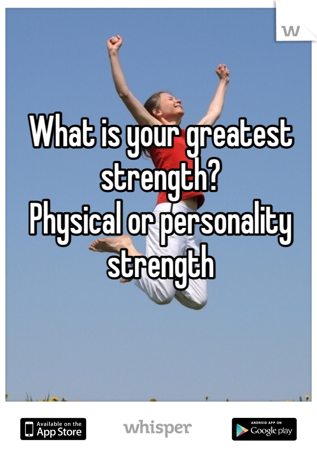What is your greatest strength?         Physical or personality strength