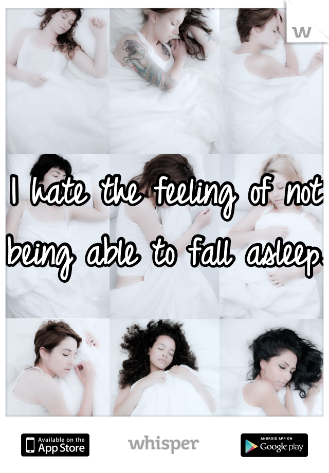 I hate the feeling of not being able to fall asleep.