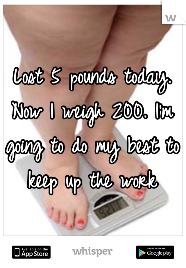 Lost 5 pounds today. Now I weigh 200. I'm going to do my best to keep up the work