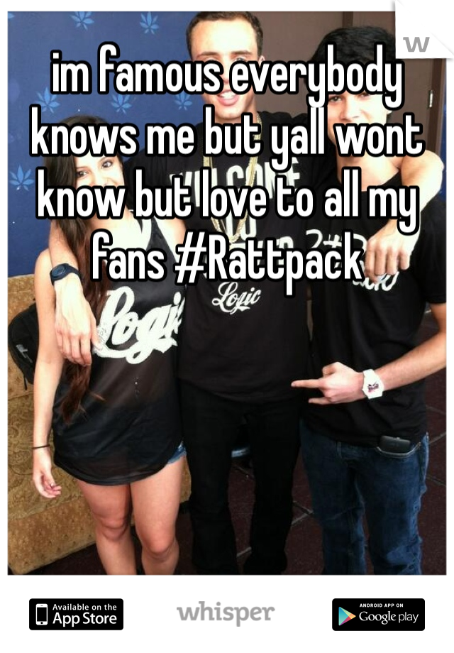 im famous everybody knows me but yall wont know but love to all my fans #Rattpack