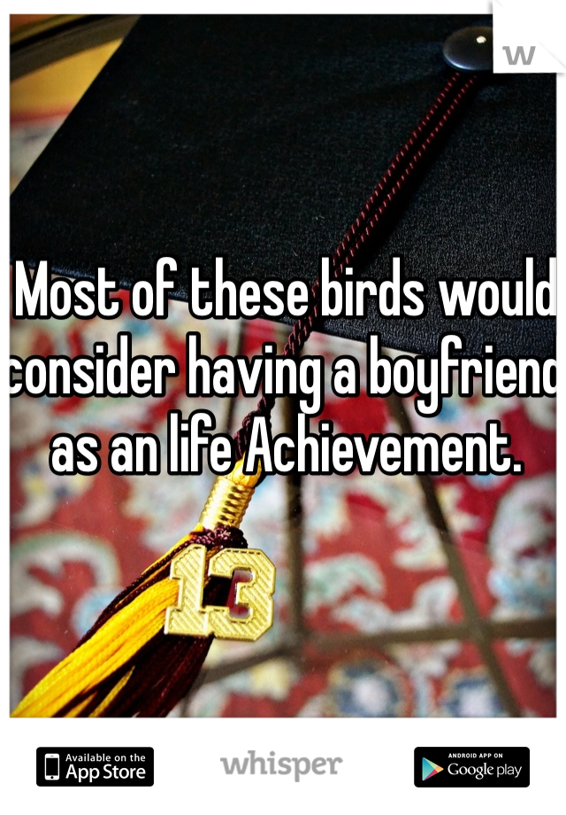 Most of these birds would consider having a boyfriend as an life Achievement.