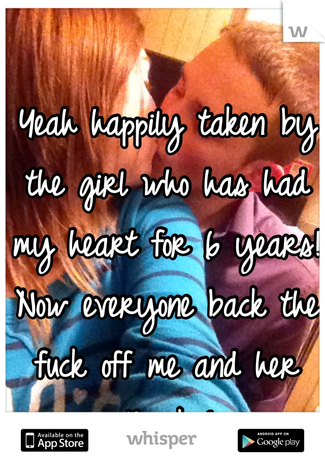 Yeah happily taken by the girl who has had my heart for 6 years! Now everyone back the fuck off me and her thanks!