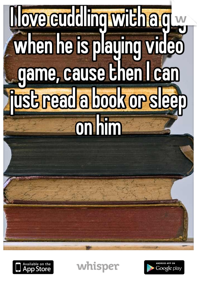 I love cuddling with a guy when he is playing video game, cause then I can just read a book or sleep on him
