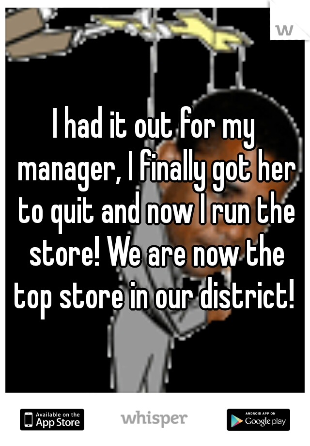 I had it out for my manager, I finally got her to quit and now I run the store! We are now the top store in our district!