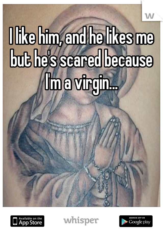 I like him, and he likes me but he's scared because I'm a virgin...