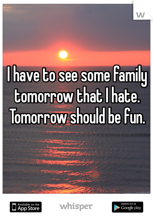I have to see some family tomorrow that I hate. Tomorrow should be fun.