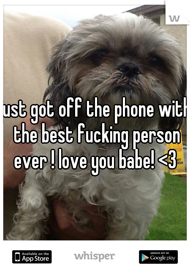 just got off the phone with the best fucking person ever ! love you babe! <3
