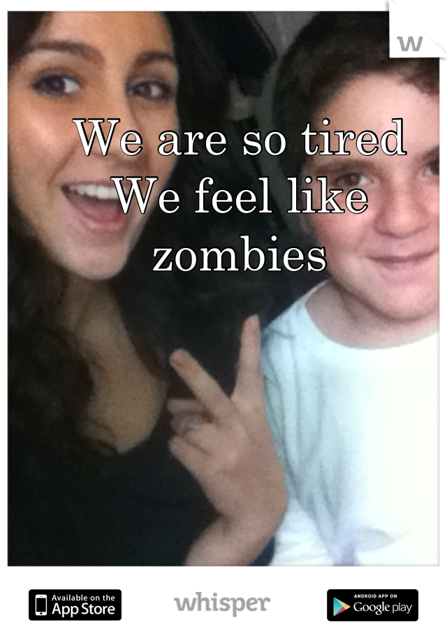 We are so tired  We feel like  zombies