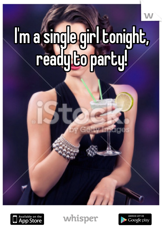 I'm a single girl tonight, ready to party!