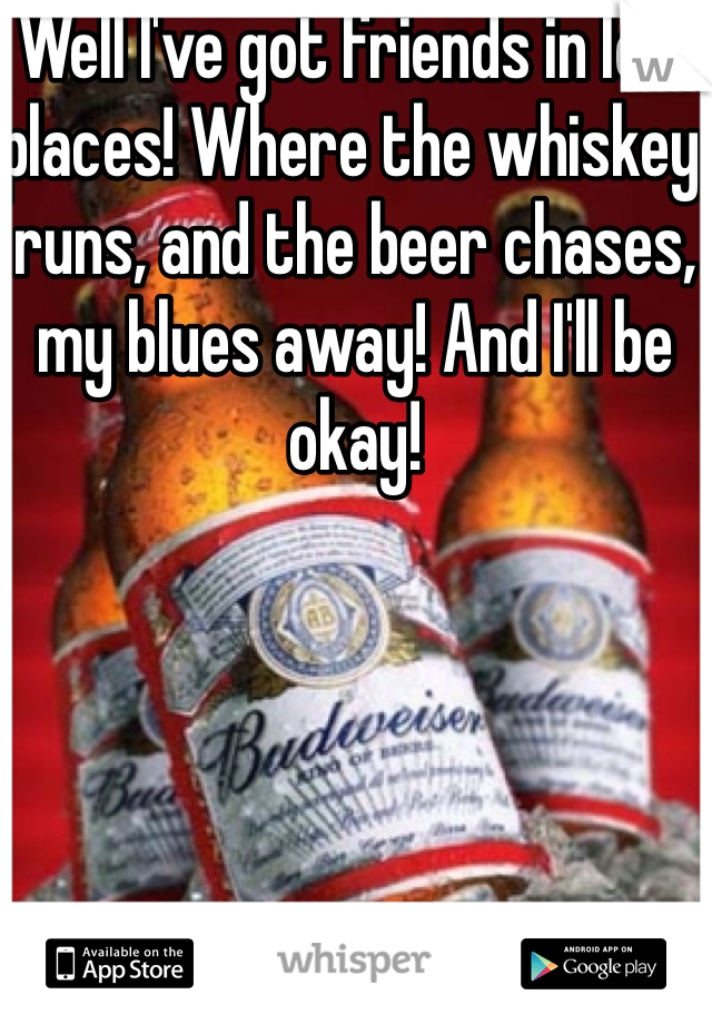 Well I've got friends in low places! Where the whiskey runs, and the beer chases, my blues away! And I'll be okay!