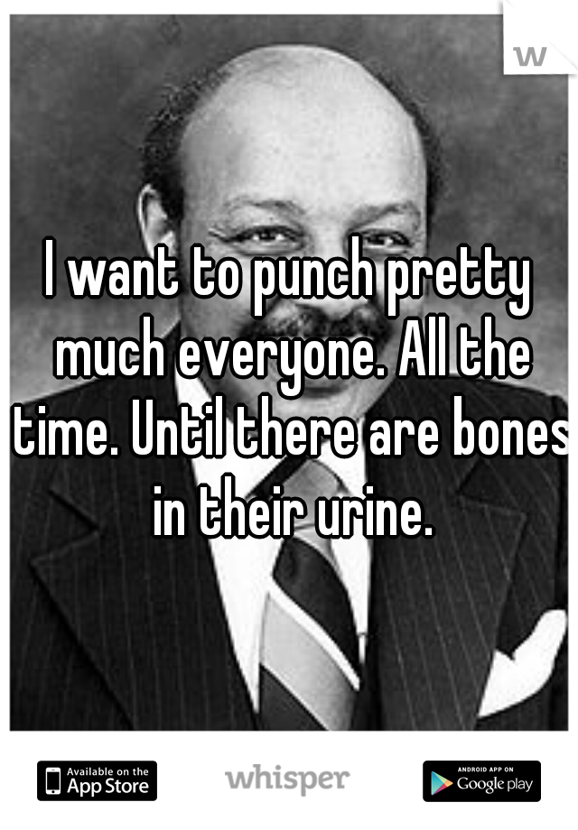 I want to punch pretty much everyone. All the time. Until there are bones in their urine.
