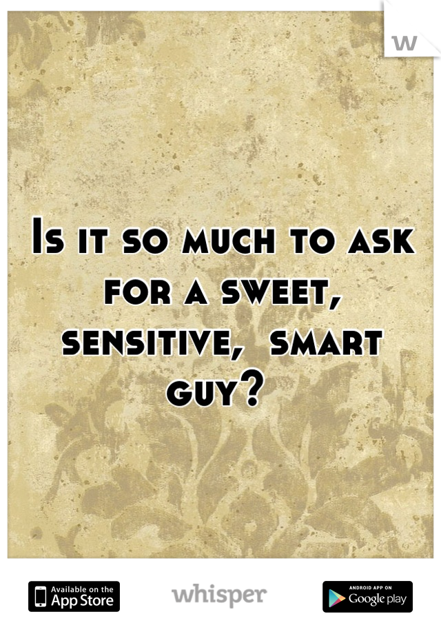 Is it so much to ask for a sweet, sensitive,  smart guy?