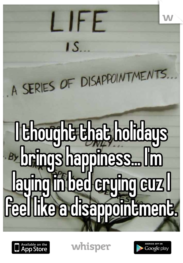 I thought that holidays brings happiness... I'm laying in bed crying cuz I feel like a disappointment.