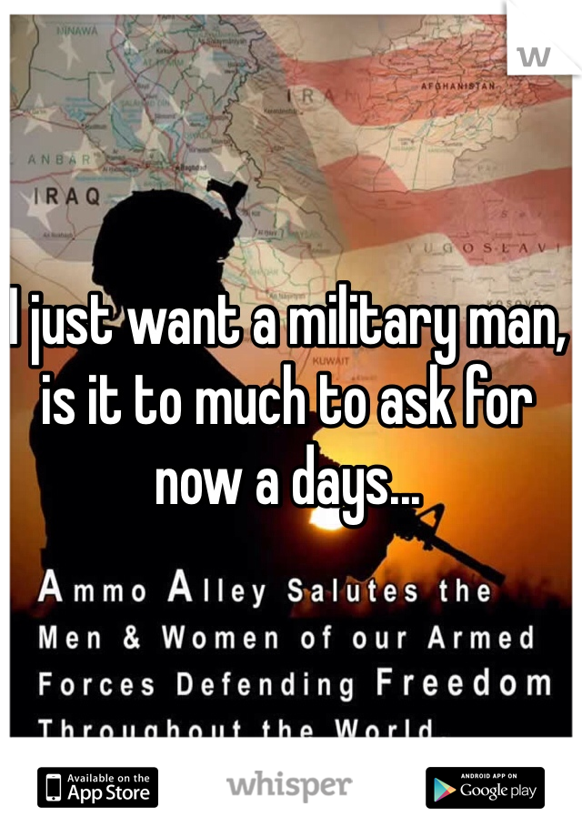 I just want a military man, is it to much to ask for now a days...