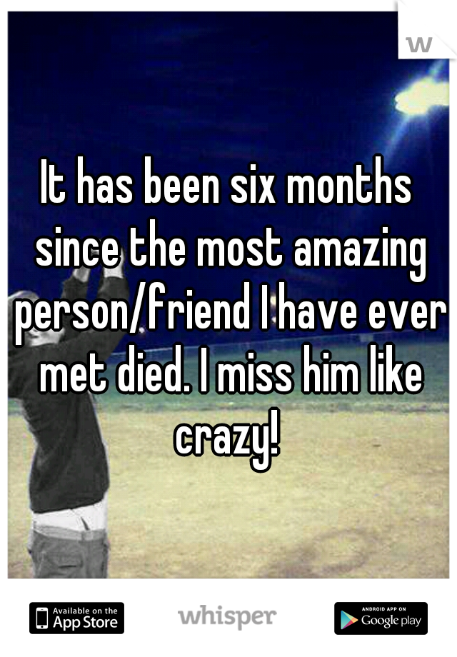 It has been six months since the most amazing person/friend I have ever met died. I miss him like crazy!