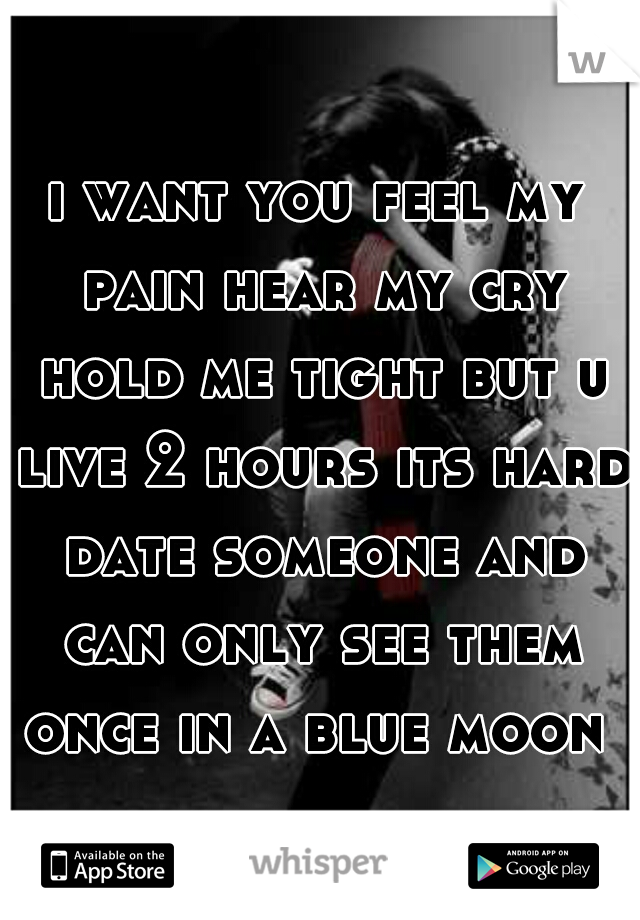 i want you feel my pain hear my cry hold me tight but u live 2 hours its hard date someone and can only see them once in a blue moon