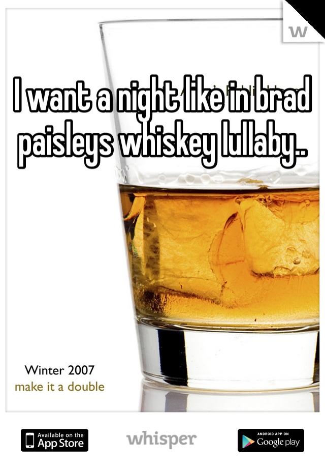 I want a night like in brad paisleys whiskey lullaby..