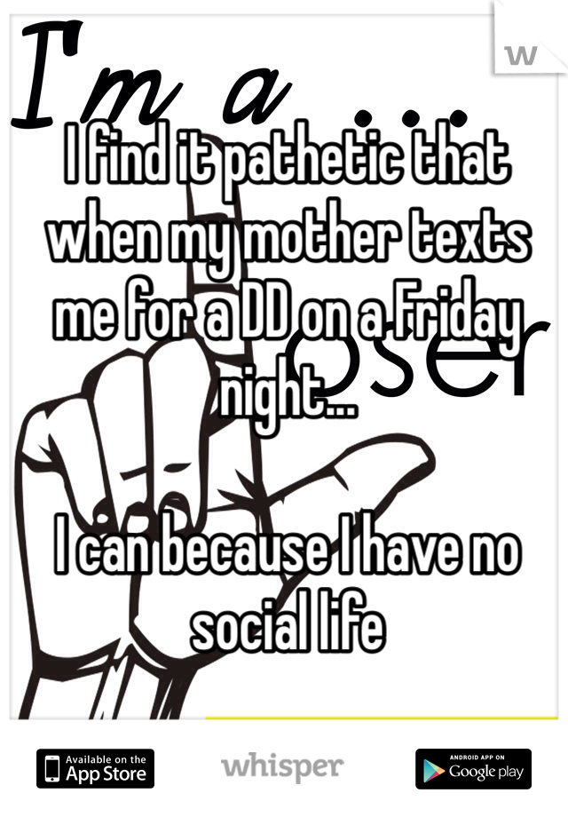 I find it pathetic that when my mother texts me for a DD on a Friday night...  I can because I have no social life