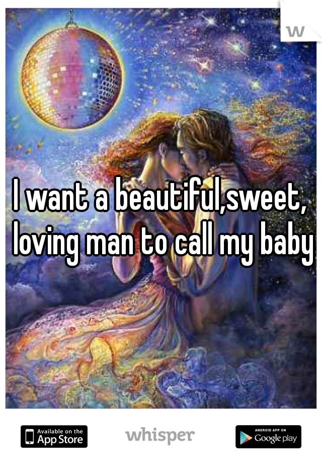 I want a beautiful,sweet, loving man to call my baby♥
