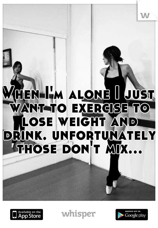 When I'm alone I just want to exercise to lose weight and drink. unfortunately those don't mix...