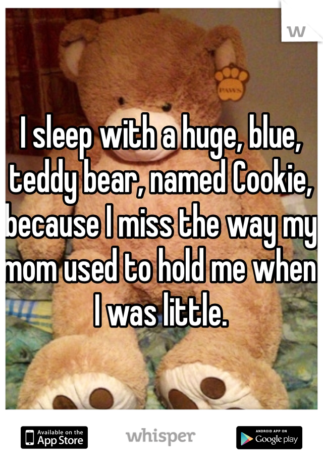 I sleep with a huge, blue, teddy bear, named Cookie, because I miss the way my mom used to hold me when I was little.