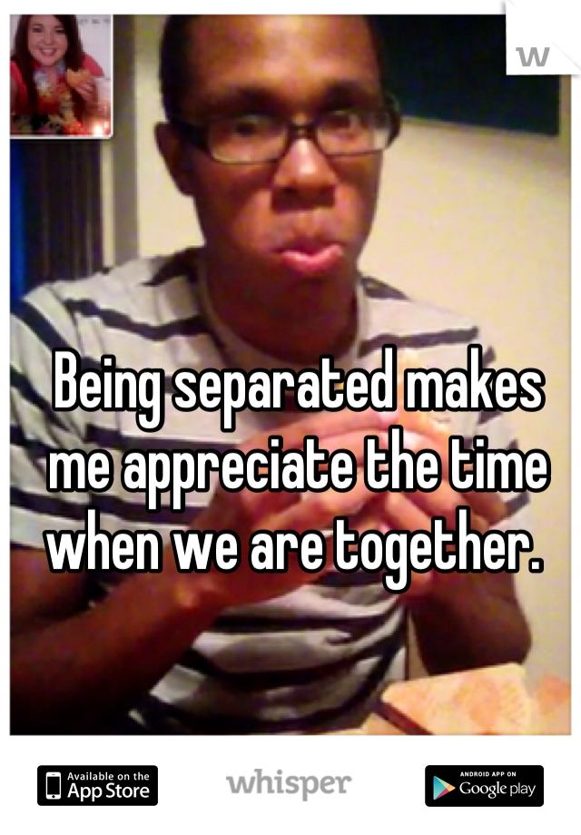 Being separated makes me appreciate the time when we are together.
