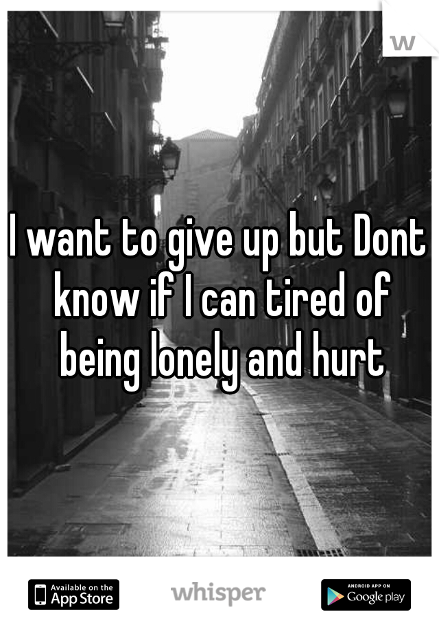 I want to give up but Dont know if I can tired of being lonely and hurt