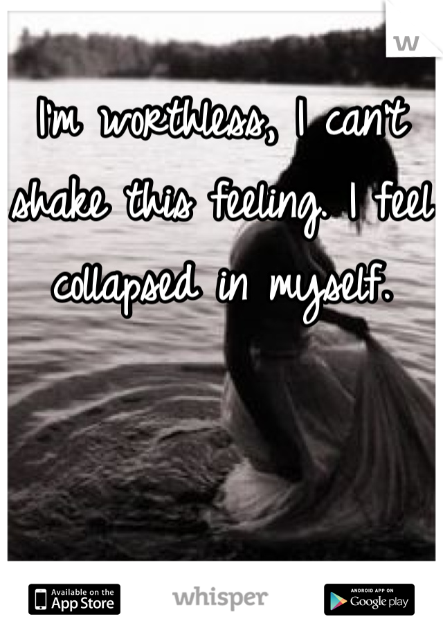 I'm worthless, I can't shake this feeling. I feel collapsed in myself.