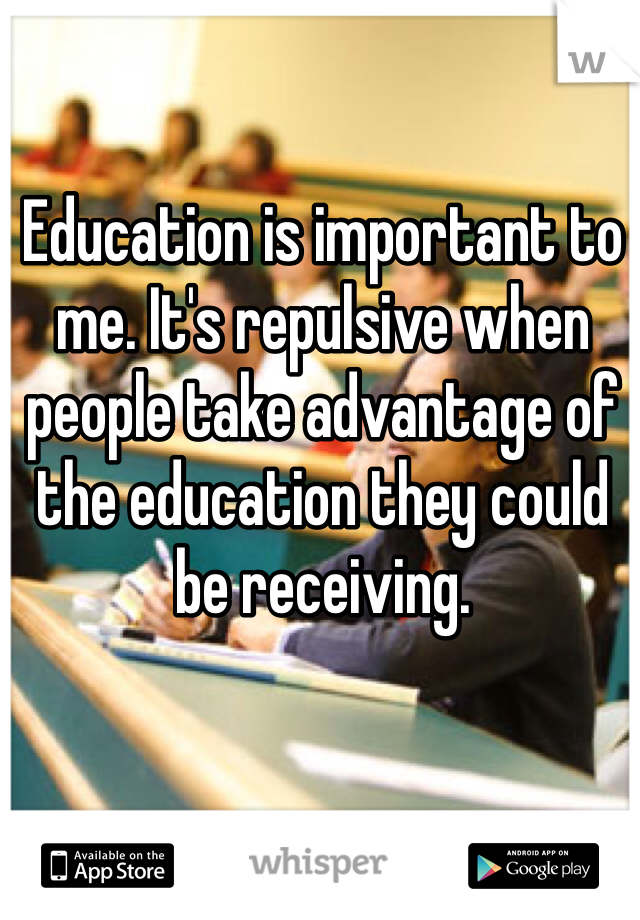 Education is important to me. It's repulsive when people take advantage of the education they could be receiving.
