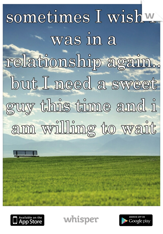sometimes I wish I was in a relationship again.. but I need a sweet guy this time and i  am willing to wait