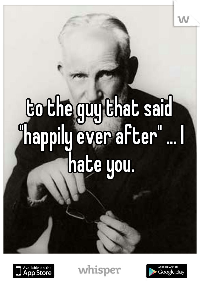 "to the guy that said ""happily ever after"" ... I hate you."