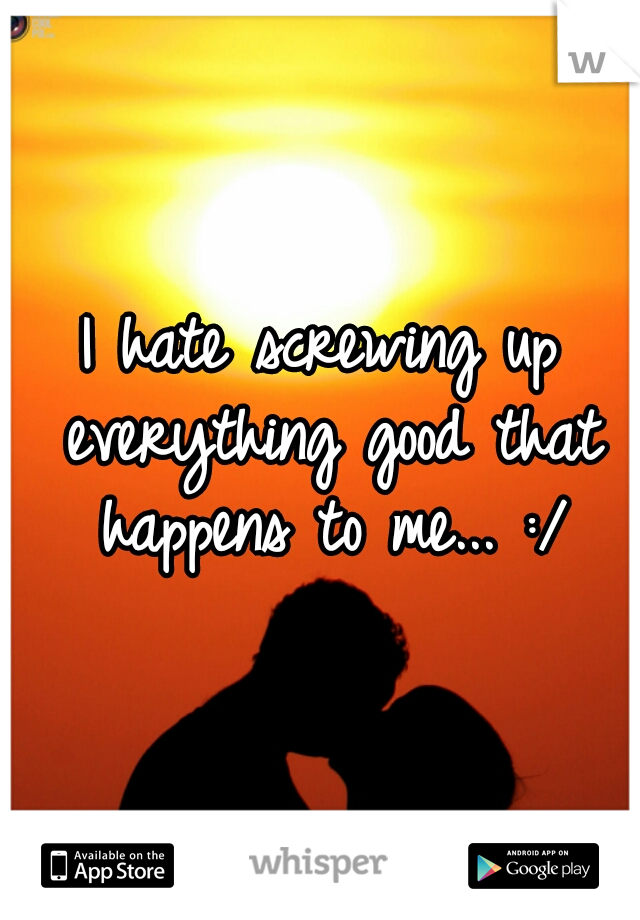 I hate screwing up everything good that happens to me... :/