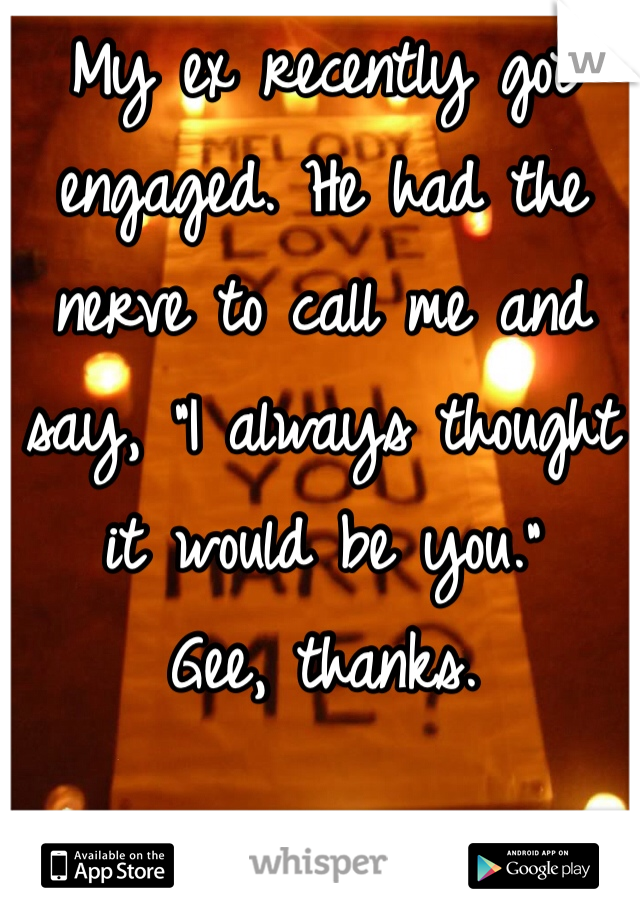 "My ex recently got engaged. He had the nerve to call me and say, ""I always thought it would be you.""  Gee, thanks."