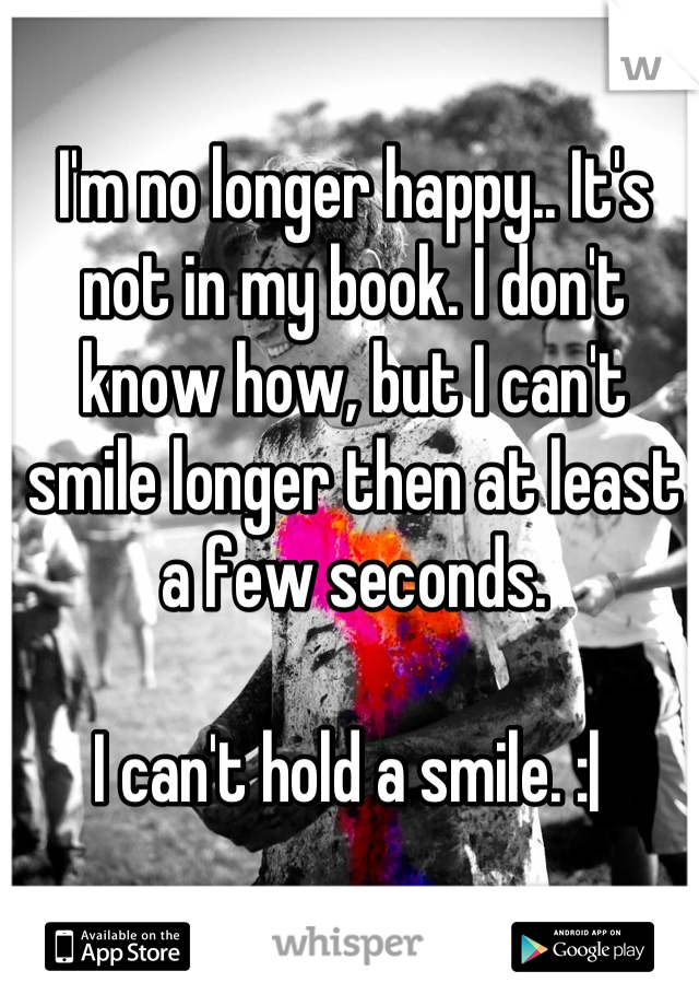 I'm no longer happy.. It's not in my book. I don't know how, but I can't smile longer then at least a few seconds.  I can't hold a smile. : 