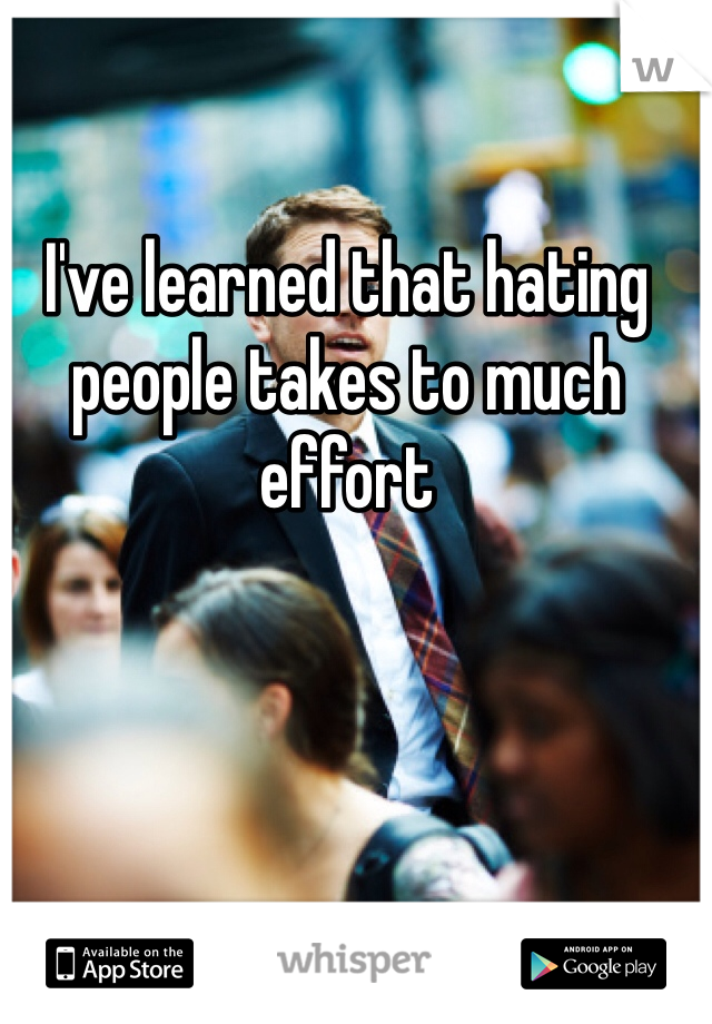 I've learned that hating people takes to much effort