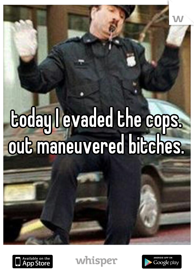today I evaded the cops. out maneuvered bitches.